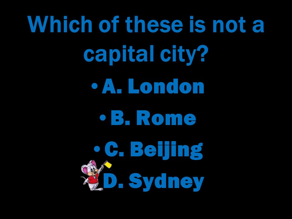 Which of these is not a capital city. A. London B.