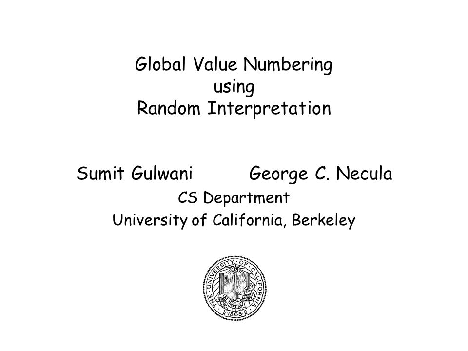 2 Global Value Numbering Problem –To detect equivalences of expressions in a program –To obtain a complete algorithm under the assumptions: Conditionals are non-deterministic Operators are uninterpreted –F(e 1,e 2 ) = F(e 1,e 2 ), F=F, e 1 =e 1, e 2 =e 2 Existing algorithms –Precise but expensive –Efficient but imprecise Use randomization to obtain a precise, efficient but probabistically sound algorithm –Complements our POPL 03 algorithm, which handles only arithmetic