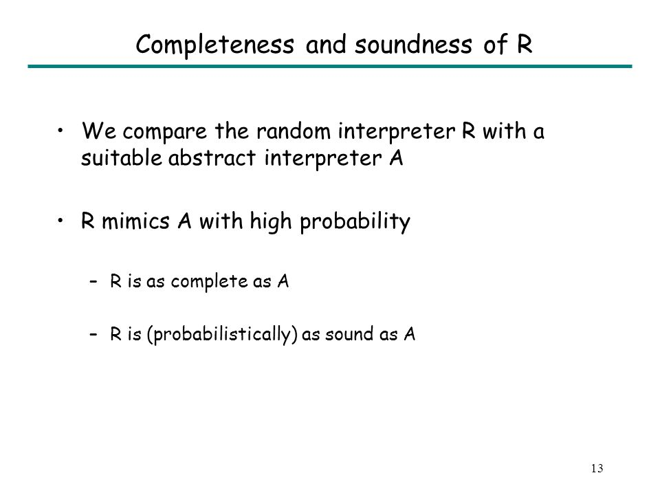 13 Completeness and soundness of R We compare the random interpreter R with a suitable abstract interpreter A R mimics A with high probability –R is a