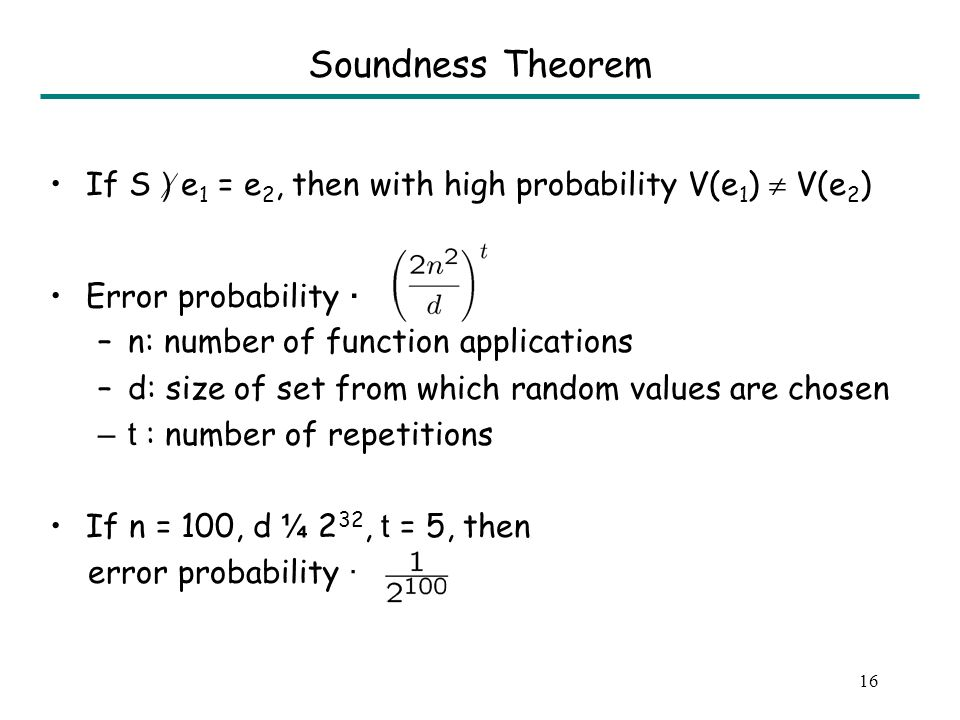 16 Soundness Theorem If S ) e 1 = e 2, then with high probability V(e 1 ) V(e 2 ) Error probability · –n: number of function applications –d: size of