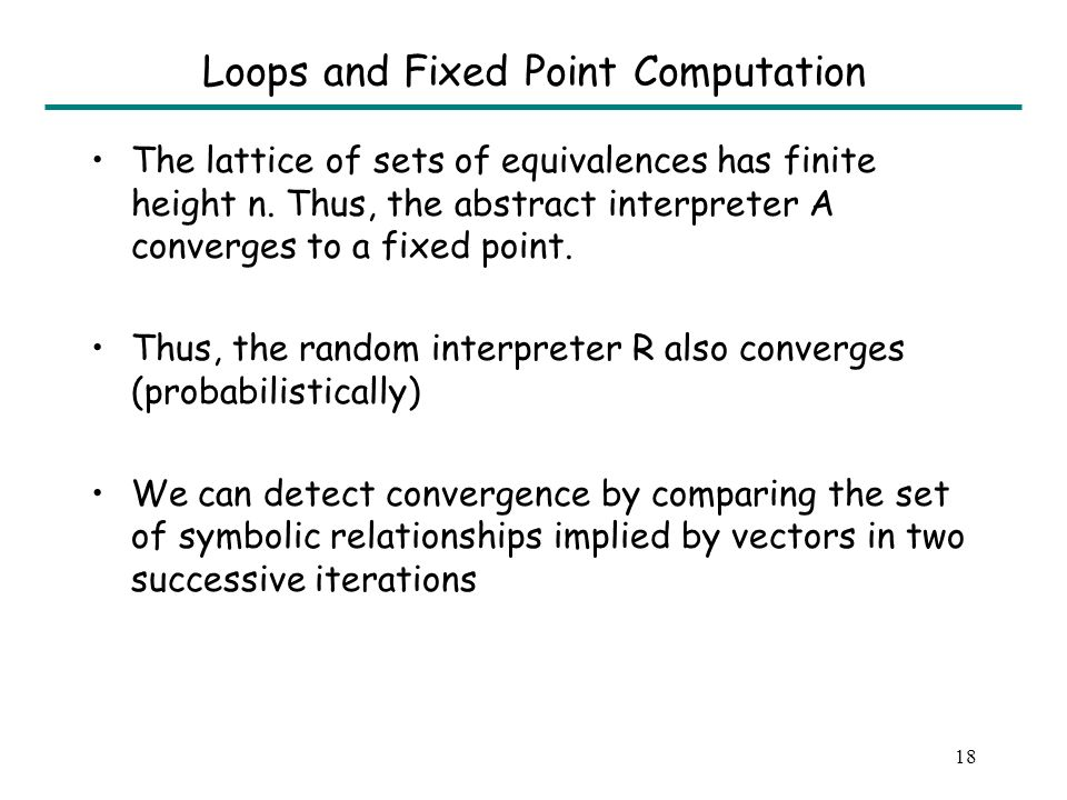 18 Loops and Fixed Point Computation The lattice of sets of equivalences has finite height n. Thus, the abstract interpreter A converges to a fixed po