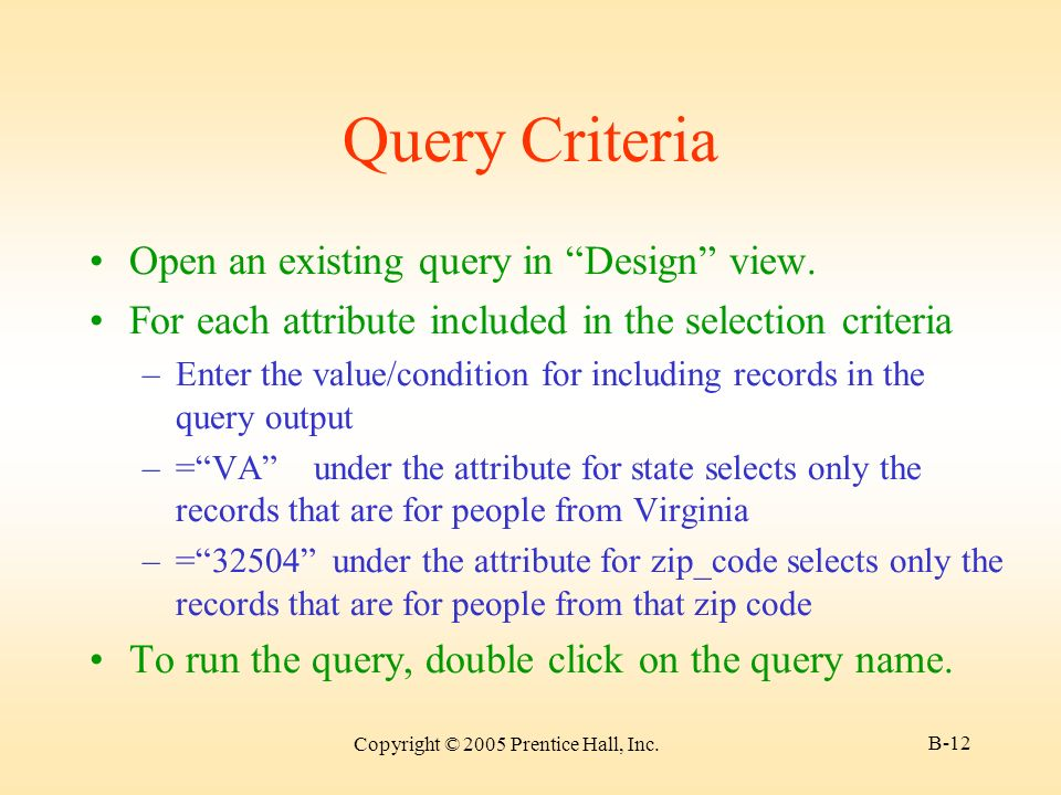 Copyright © 2005 Prentice Hall, Inc. B-12 Query Criteria Open an existing query in Design view.