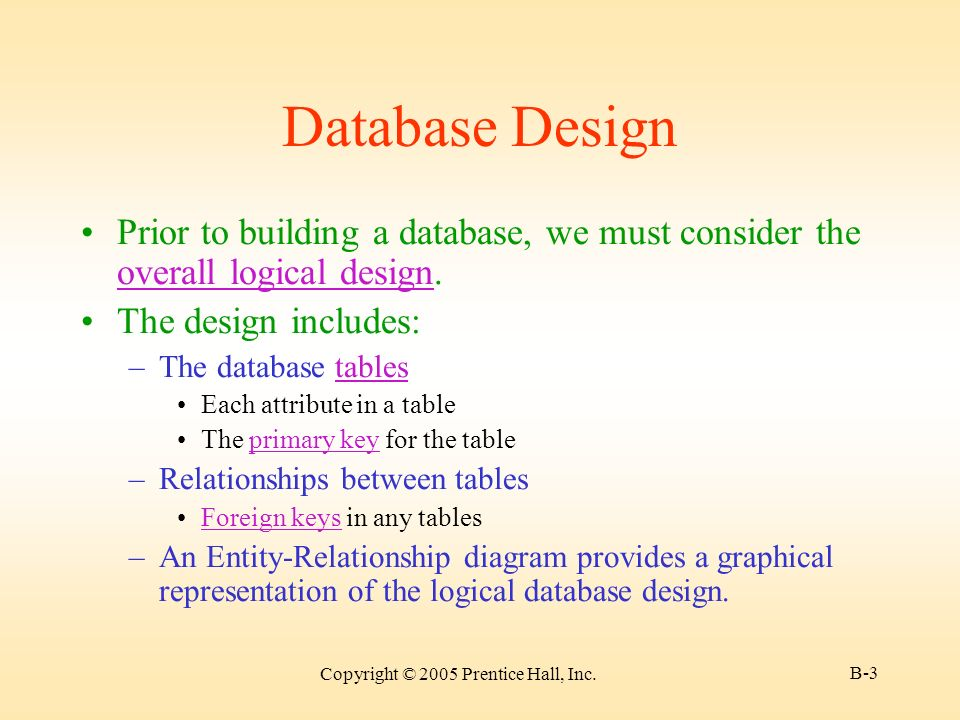 Copyright © 2005 Prentice Hall, Inc. B-3 Database Design Prior to building a database, we must consider the overall logical design. overall logical de