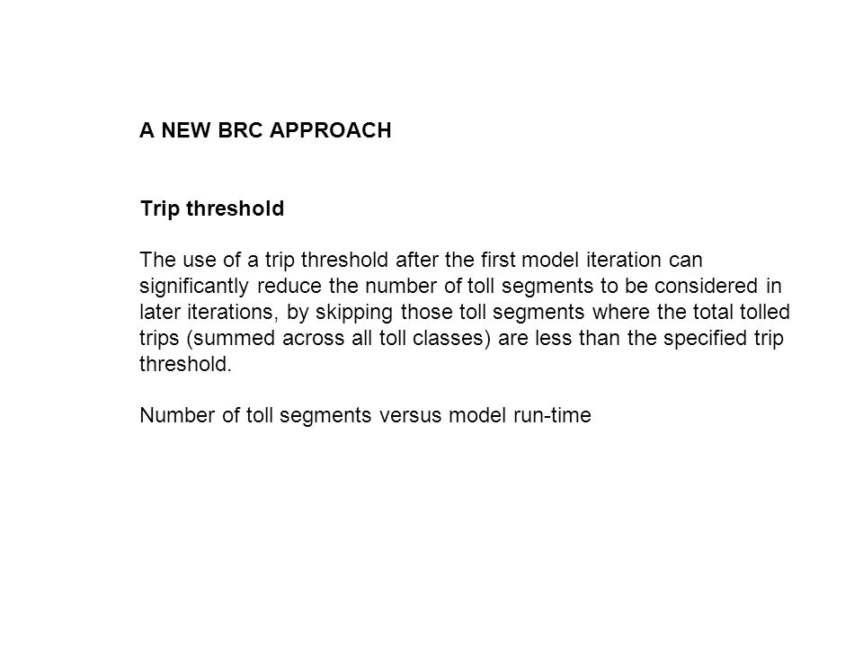 A NEW BRC APPROACH Trip threshold The use of a trip threshold after the first model iteration can significantly reduce the number of toll segments to be considered in later iterations, by skipping those toll segments where the total tolled trips (summed across all toll classes) are less than the specified trip threshold.