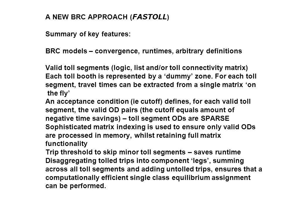 A NEW BRC APPROACH ( FASTOLL ) Summary of key features: BRC models – convergence, runtimes, arbitrary definitions Valid toll segments (logic, list and