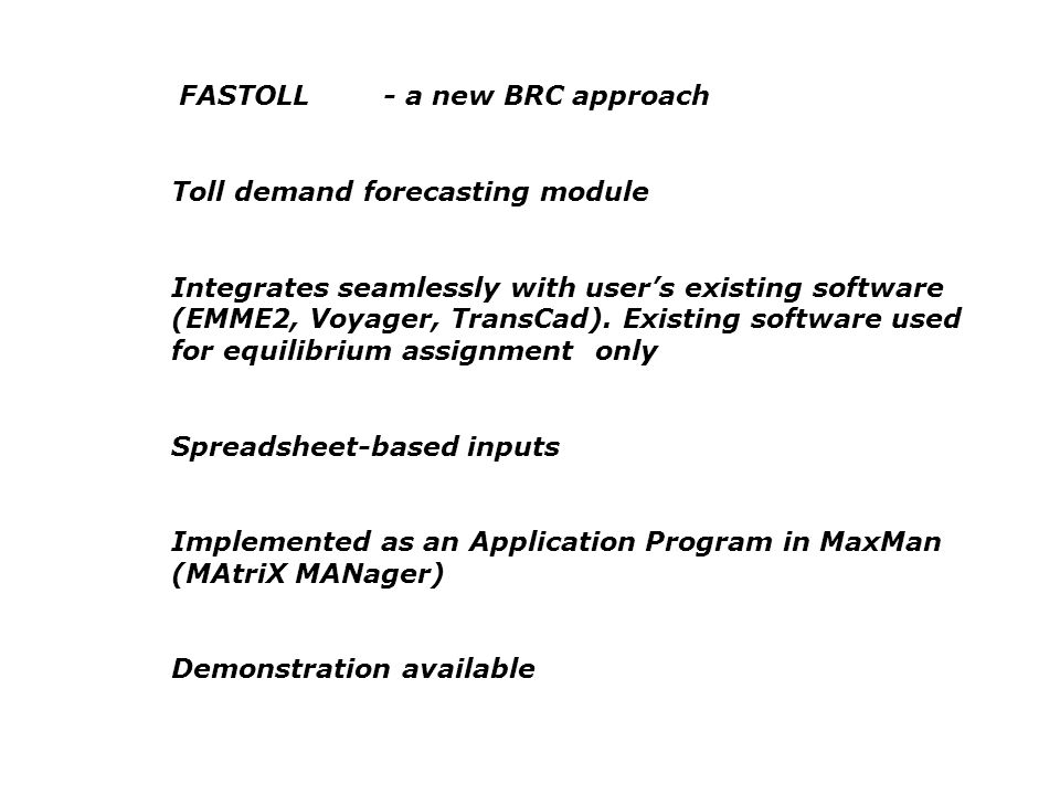 FASTOLL- a new BRC approach Toll demand forecasting module Integrates seamlessly with users existing software (EMME2, Voyager, TransCad). Existing sof