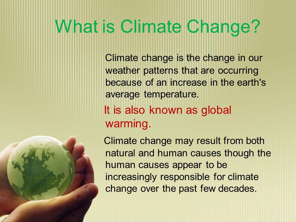 What is Climate Change? Climate change is the change in our weather patterns that are occurring because of an increase in the earth's average temperat