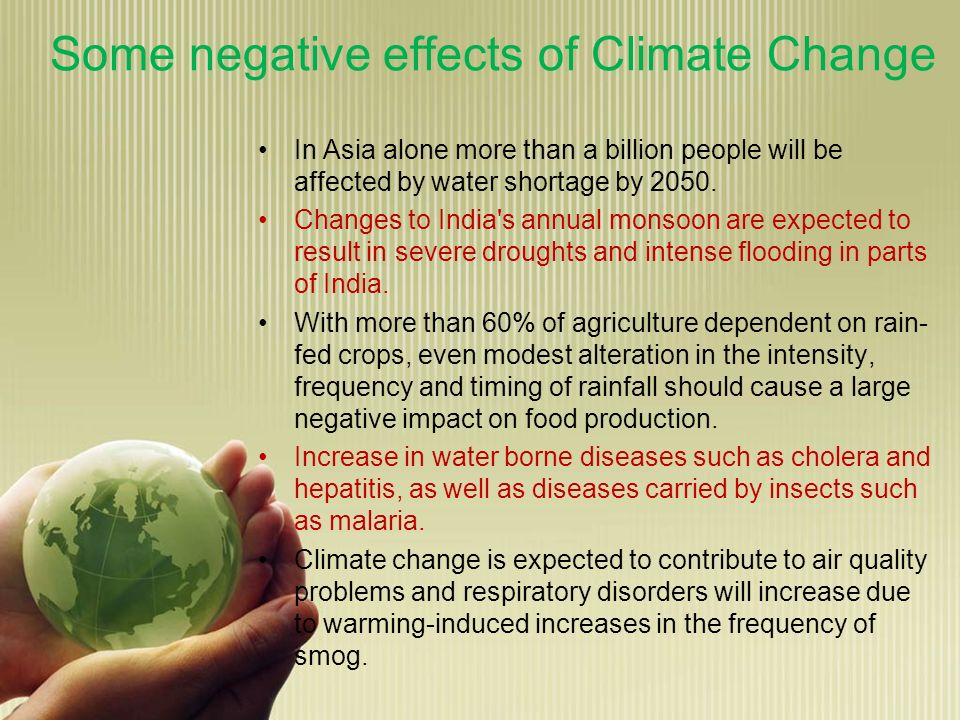 Some negative effects of Climate Change In Asia alone more than a billion people will be affected by water shortage by 2050. Changes to India's annual