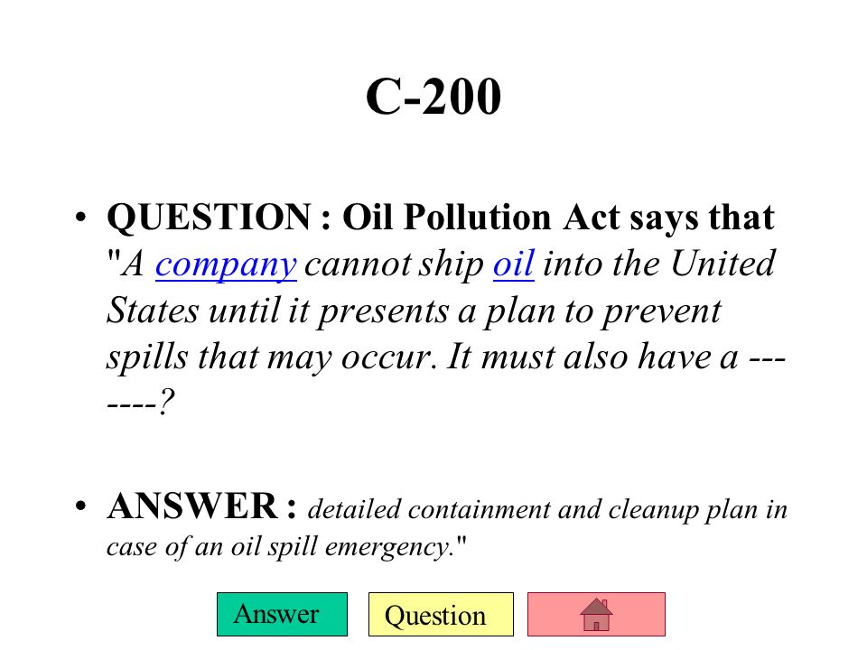 Question Answer C-100 QUESTION : It was made after the Exxon Valdez oil spill.Exxon Valdez oil spill ANSWER : Oil Pollution Act of 1990