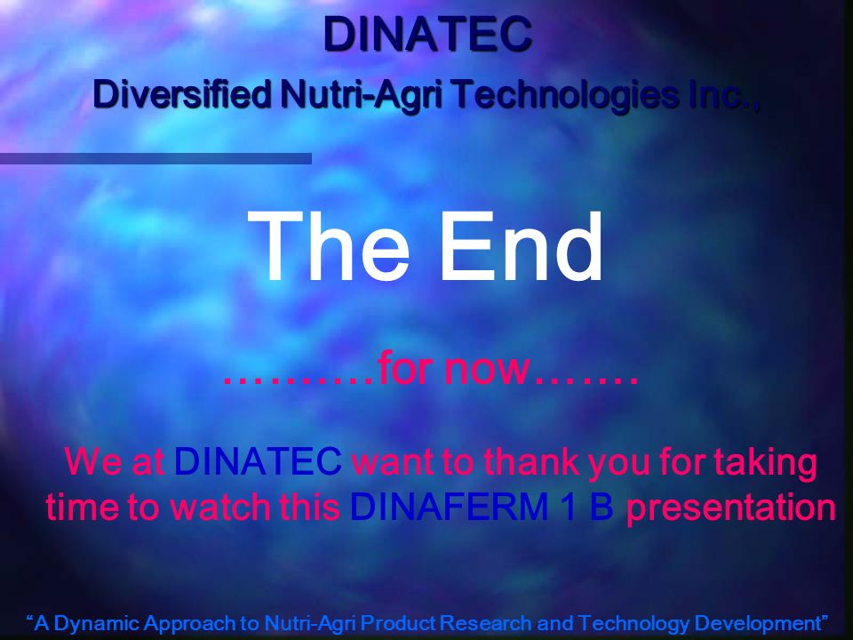 The End …….…for now…….DINATEC Diversified Nutri-Agri Technologies Inc., A Dynamic Approach to Nutri-Agri Product Research and Technology Development W