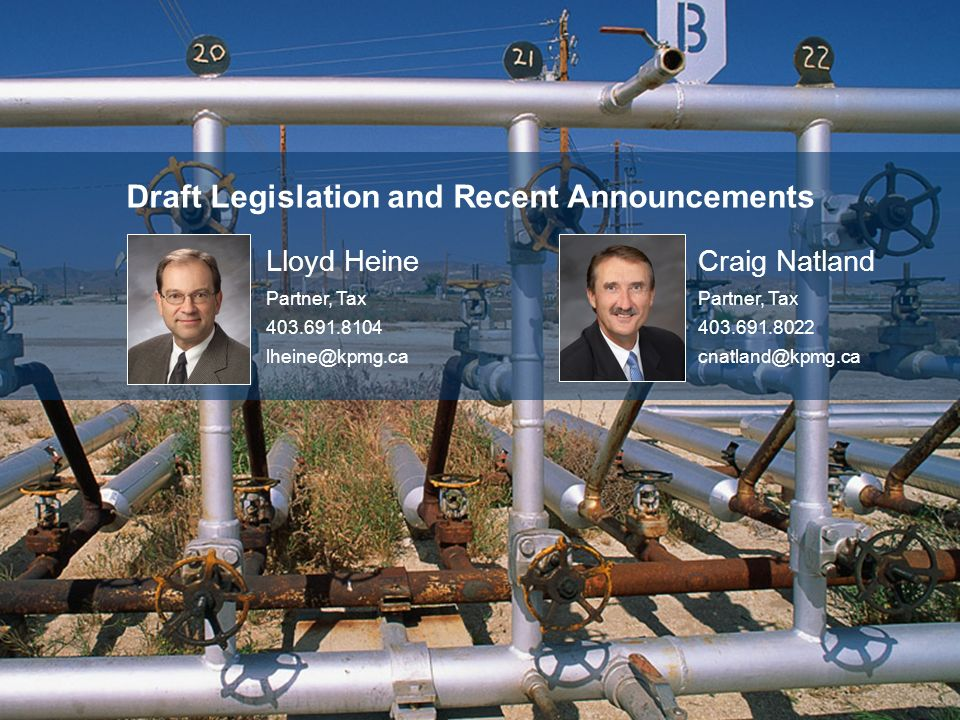 Draft Legislation and Recent Announcements Lloyd Heine Partner, Tax 403.691.8104 lheine@kpmg.ca Craig Natland Partner, Tax 403.691.8022 cnatland@kpmg.ca