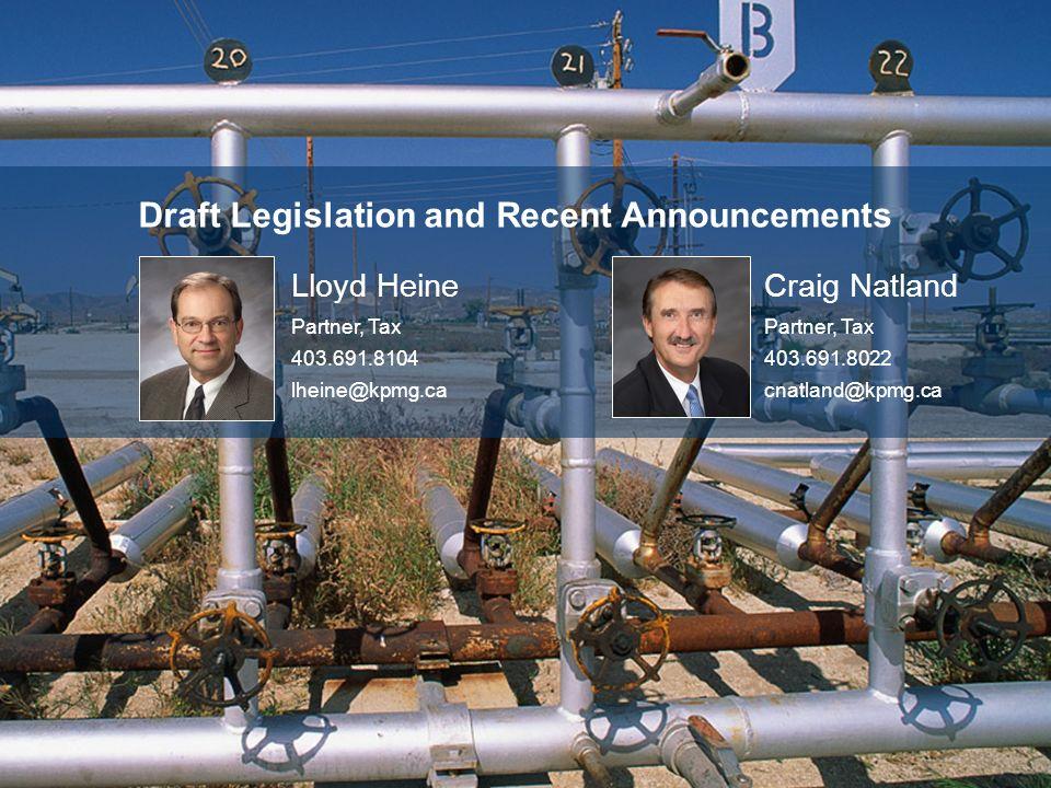 Draft Legislation and Recent Announcements Lloyd Heine Partner, Tax 403.691.8104 lheine@kpmg.ca Craig Natland Partner, Tax 403.691.8022 cnatland@kpmg.