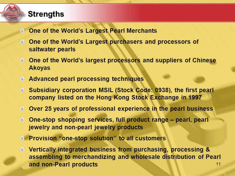 11 One of the Worlds Largest Pearl Merchants One of the Worlds Largest purchasers and processors of saltwater pearls One of the Worlds largest processors and suppliers of Chinese Akoyas Advanced pearl processing techniques Subsidiary corporation MSIL (Stock Code: 0938), the first pearl company listed on the Hong Kong Stock Exchange in 1997 Over 25 years of professional experience in the pearl business One-stop shopping services, full product range – pearl, pearl jewelry and non-pearl jewelry products Provision one-stop solution to all customers Vertically integrated business from purchasing, processing & assembling to merchandizing and wholesale distribution of Pearl and non-Pearl products Strengths