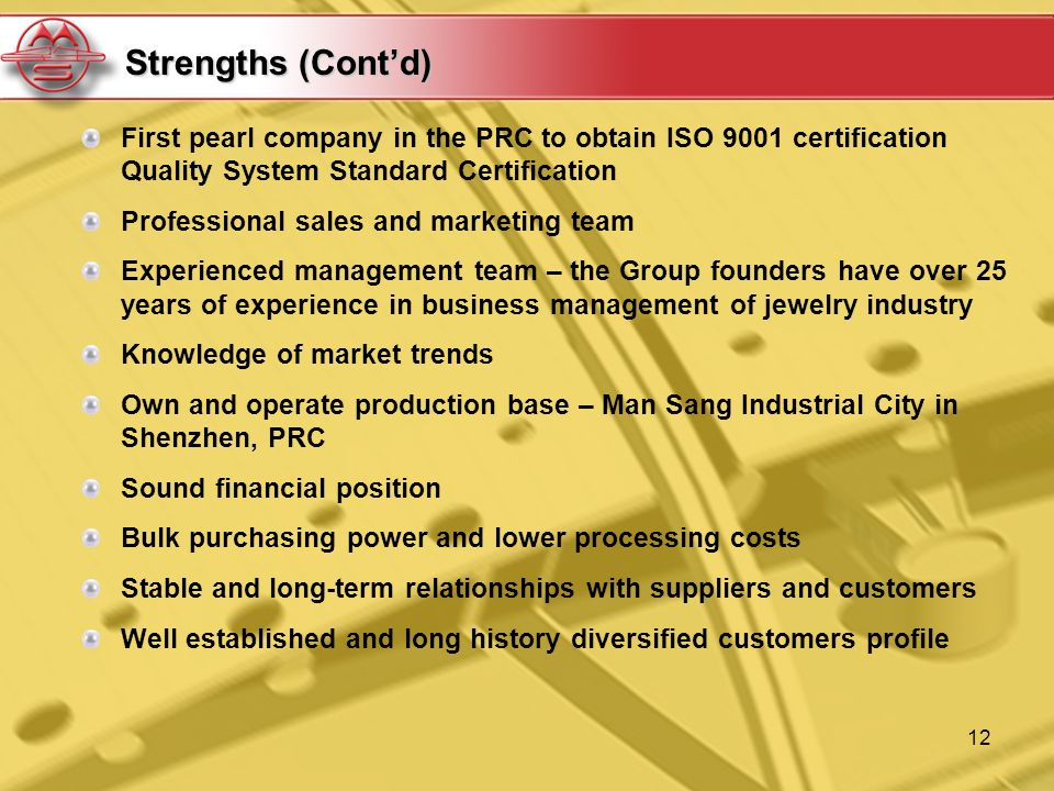 12 Strengths (Contd) First pearl company in the PRC to obtain ISO 9001 certification Quality System Standard Certification Professional sales and marketing team Experienced management team – the Group founders have over 25 years of experience in business management of jewelry industry Knowledge of market trends Own and operate production base – Man Sang Industrial City in Shenzhen, PRC Sound financial position Bulk purchasing power and lower processing costs Stable and long-term relationships with suppliers and customers Well established and long history diversified customers profile