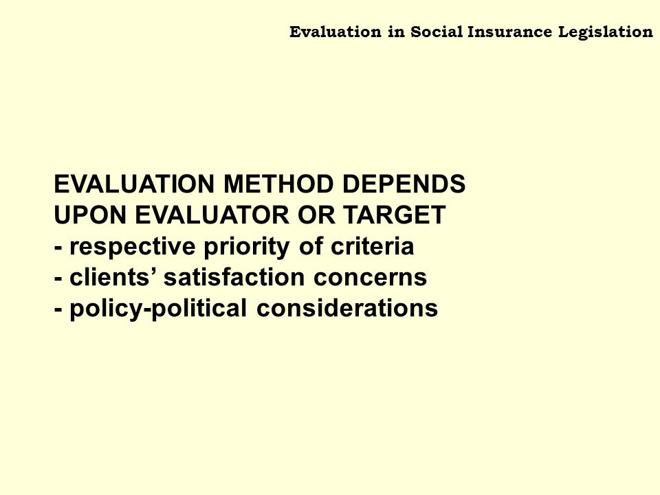 Evaluation in Social Insurance Legislation EVALUATION METHOD DEPENDS UPON EVALUATOR OR TARGET - respective priority of criteria - clients satisfaction concerns - policy-political considerations