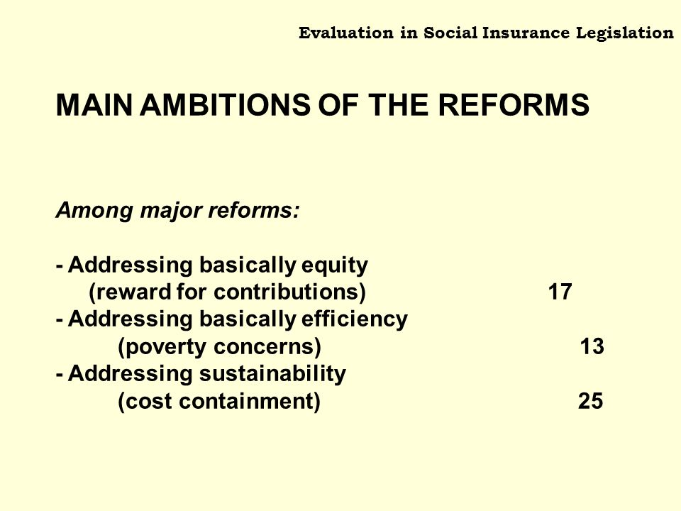 Evaluation in Social Insurance Legislation MAIN AMBITIONS OF THE REFORMS Among major reforms: - Addressing basically equity (reward for contributions) 17 - Addressing basically efficiency (poverty concerns) 13 - Addressing sustainability (cost containment) 25