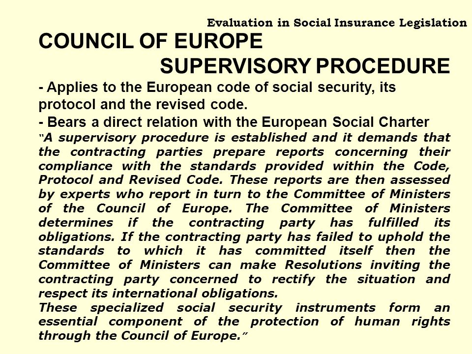 Evaluation in Social Insurance Legislation COUNCIL OF EUROPE SUPERVISORY PROCEDURE - Applies to the European code of social security, its protocol and the revised code.