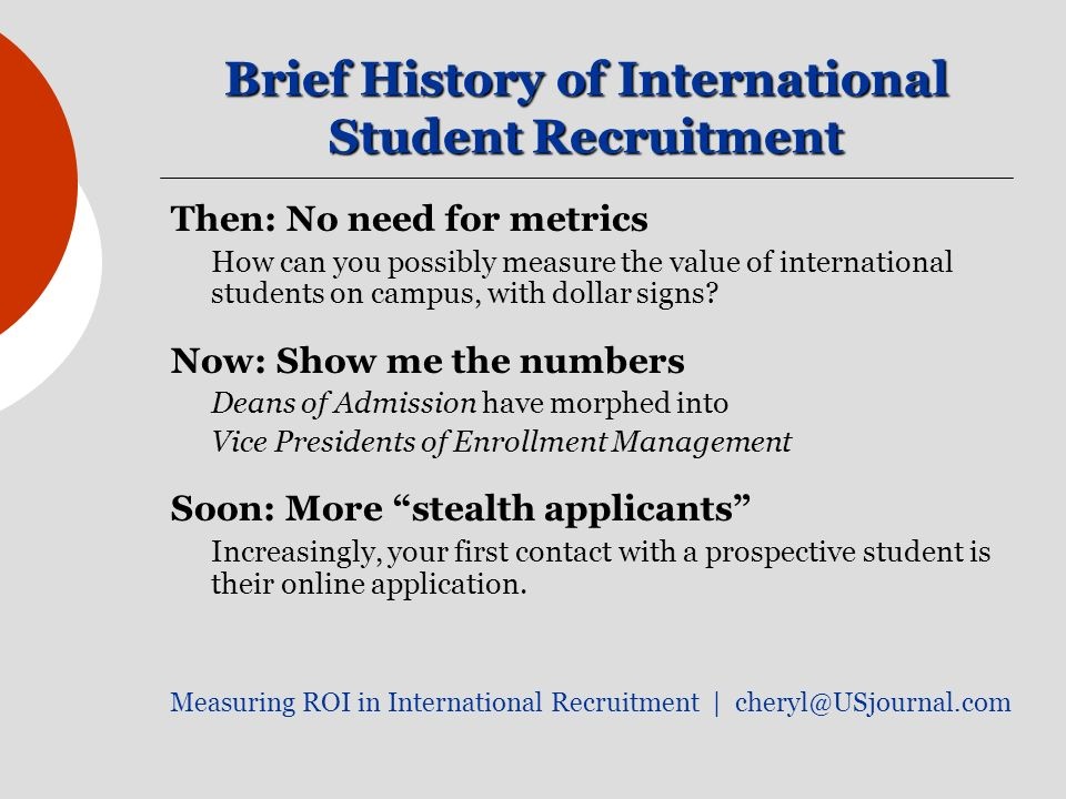 Brief History of International Student Recruitment Then: No need for metrics How can you possibly measure the value of international students on campus, with dollar signs.