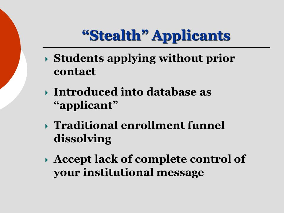 Stealth Applicants Students applying without prior contact Introduced into database as applicant Traditional enrollment funnel dissolving Accept lack of complete control of your institutional message