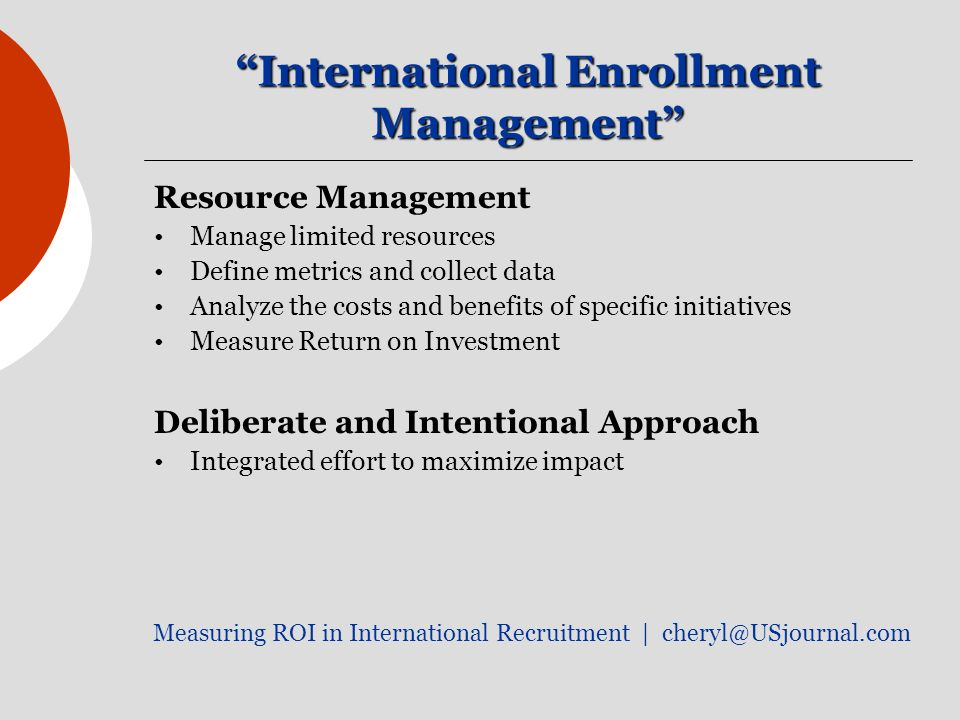 International Enrollment Management Resource Management Manage limited resources Define metrics and collect data Analyze the costs and benefits of specific initiatives Measure Return on Investment Deliberate and Intentional Approach Integrated effort to maximize impact Measuring ROI in International Recruitment |