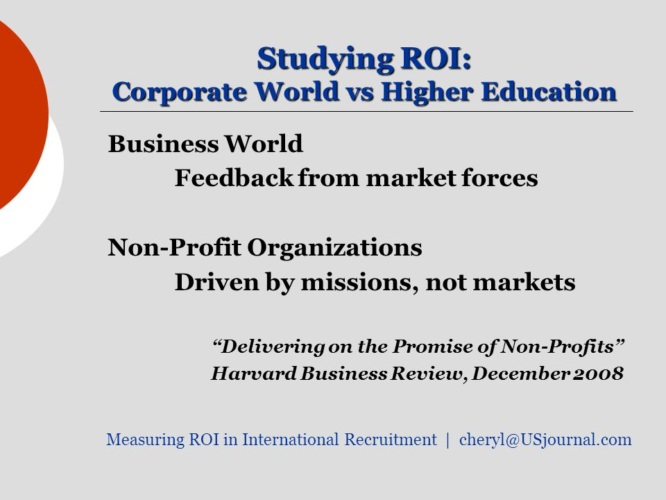Studying ROI: Corporate World vs Higher Education Business World Feedback from market forces Non-Profit Organizations Driven by missions, not markets Delivering on the Promise of Non-Profits Harvard Business Review, December 2008 Measuring ROI in International Recruitment |