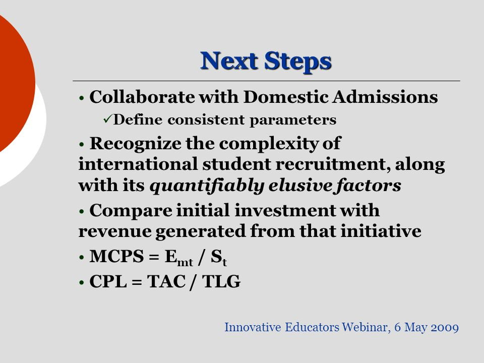 Next Steps Innovative Educators Webinar, 6 May 2009 Collaborate with Domestic Admissions Define consistent parameters Recognize the complexity of international student recruitment, along with its quantifiably elusive factors Compare initial investment with revenue generated from that initiative MCPS = E mt / S t CPL = TAC / TLG