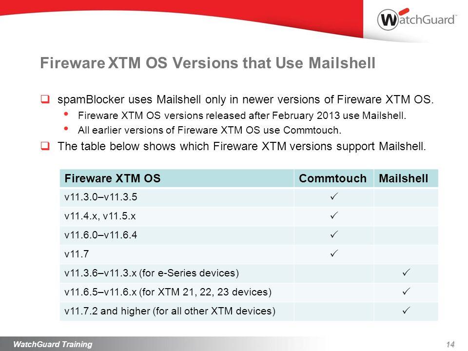 Fireware XTM OS Versions that Use Mailshell Fireware XTM OSCommtouchMailshell v11.3.0–v11.3.5 v11.4.x, v11.5.x v11.6.0–v11.6.4 v11.7 v11.3.6–v11.3.x (