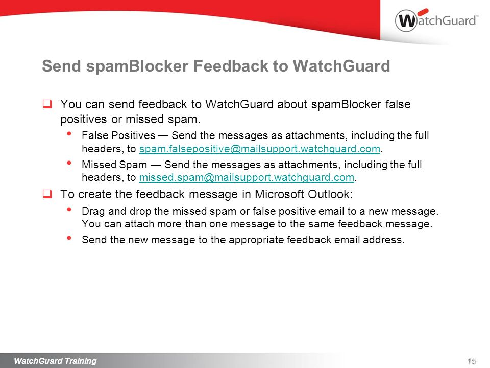 Send spamBlocker Feedback to WatchGuard You can send feedback to WatchGuard about spamBlocker false positives or missed spam. False Positives Send the