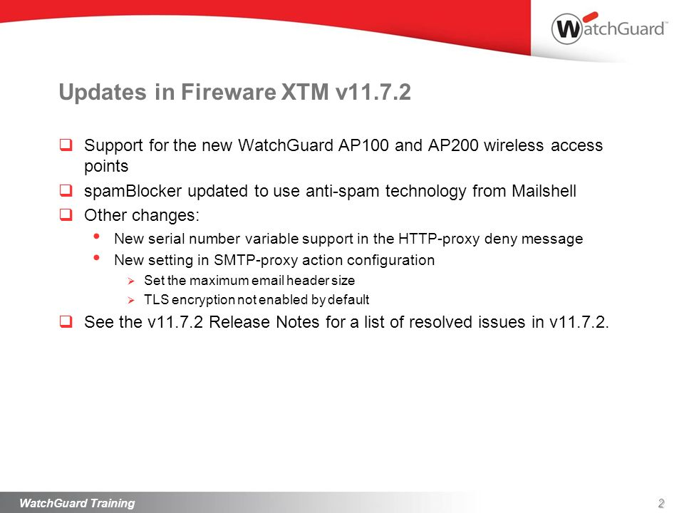 Updates in Fireware XTM v11.7.2 Support for the new WatchGuard AP100 and AP200 wireless access points spamBlocker updated to use anti-spam technology