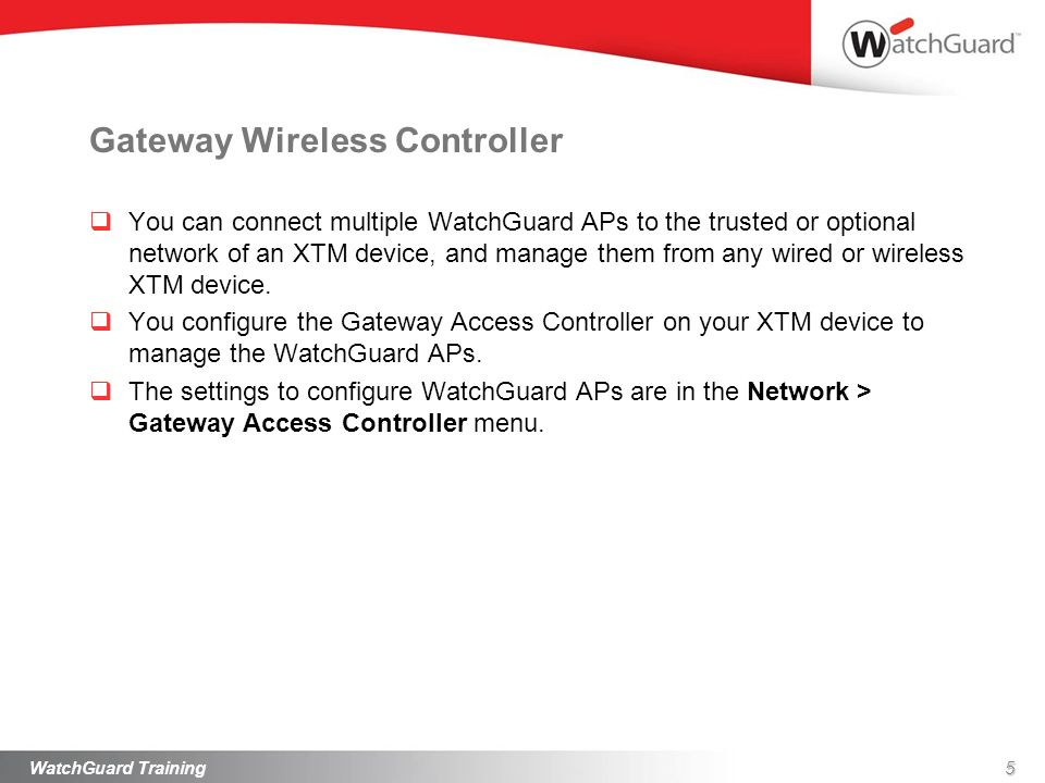 Gateway Wireless Controller You can connect multiple WatchGuard APs to the trusted or optional network of an XTM device, and manage them from any wire