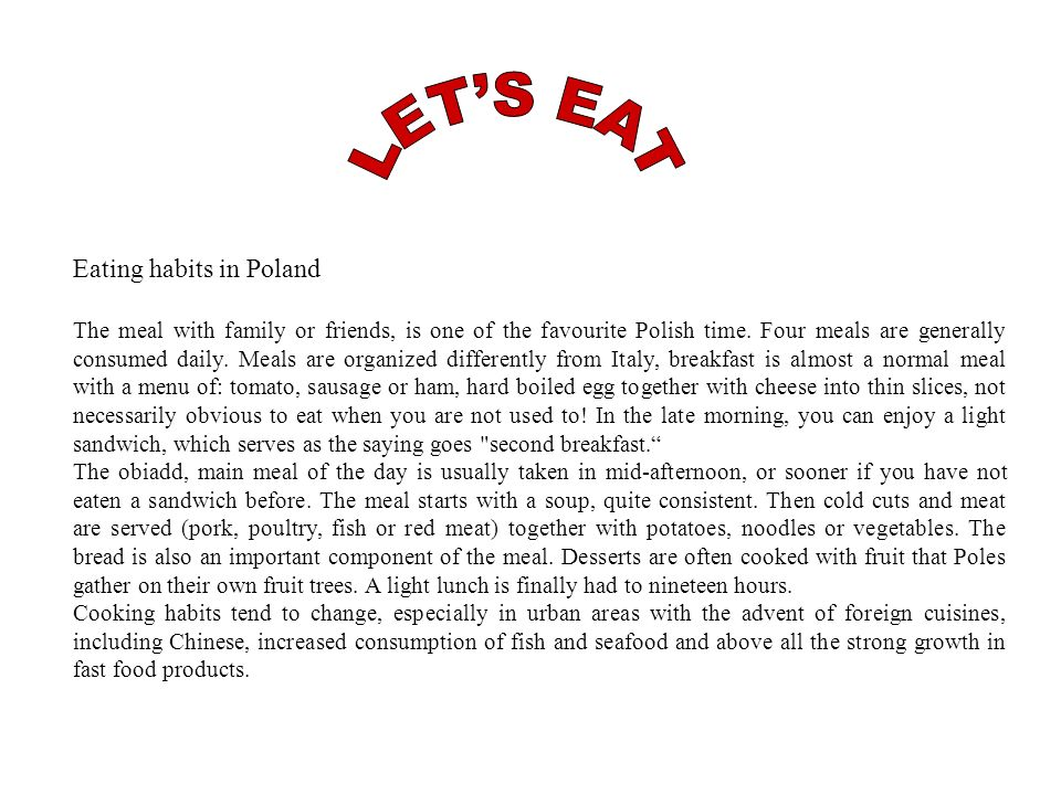 Eating habits in Poland The meal with family or friends, is one of the favourite Polish time. Four meals are generally consumed daily. Meals are organ