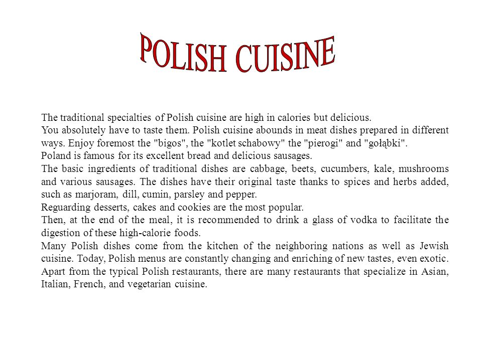 The traditional specialties of Polish cuisine are high in calories but delicious. You absolutely have to taste them. Polish cuisine abounds in meat di