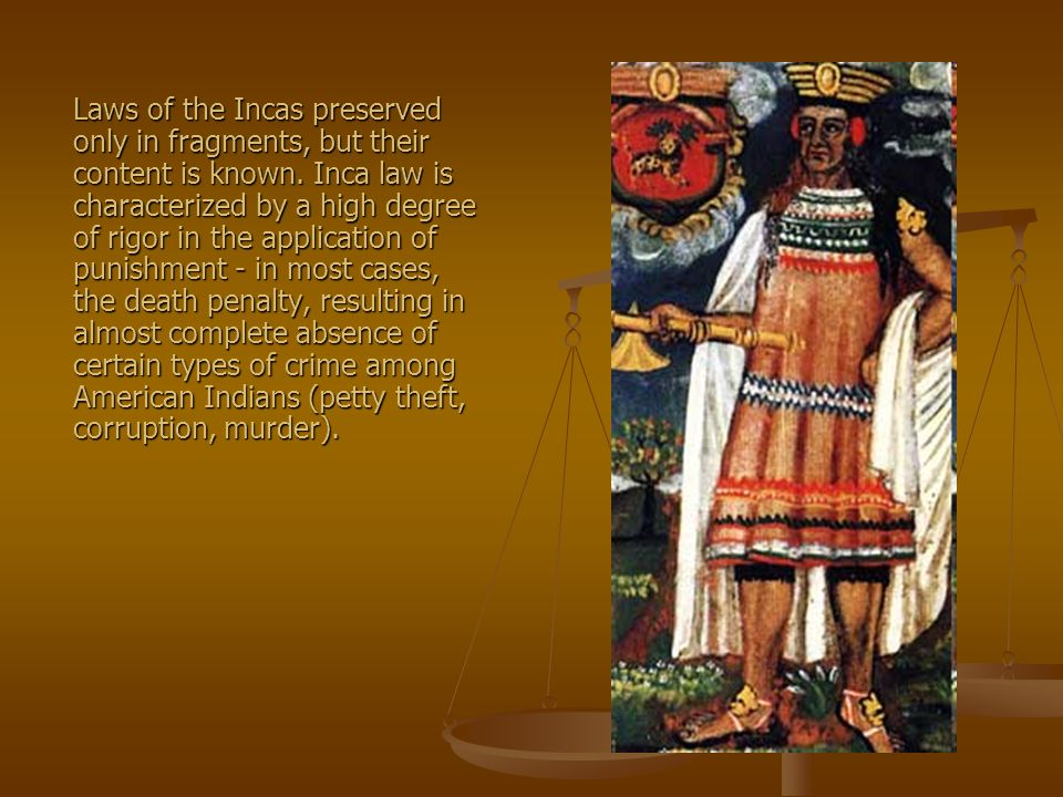 Laws of the Incas preserved only in fragments, but their content is known. Inca law is characterized by a high degree of rigor in the application of p