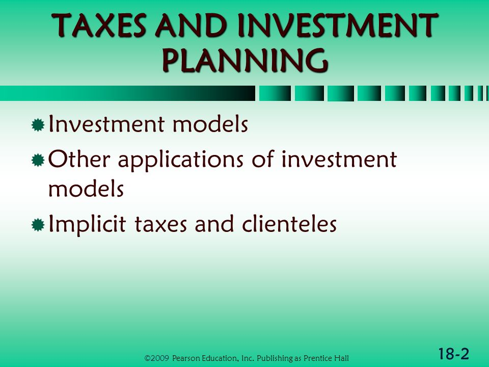 18-2 TAXES AND INVESTMENT PLANNING Investment models Other applications of investment models Implicit taxes and clienteles ©2009 Pearson Education, Inc.