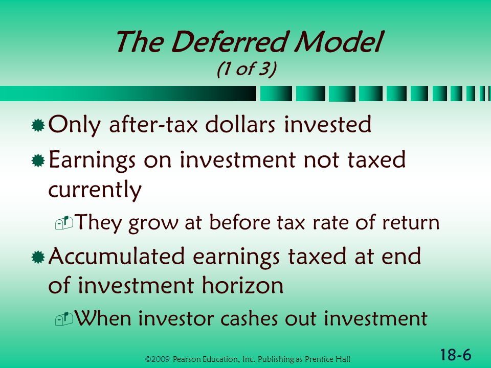 18-6 The Deferred Model (1 of 3) Only after-tax dollars invested Earnings on investment not taxed currently They grow at before tax rate of return Accumulated earnings taxed at end of investment horizon When investor cashes out investment ©2009 Pearson Education, Inc.