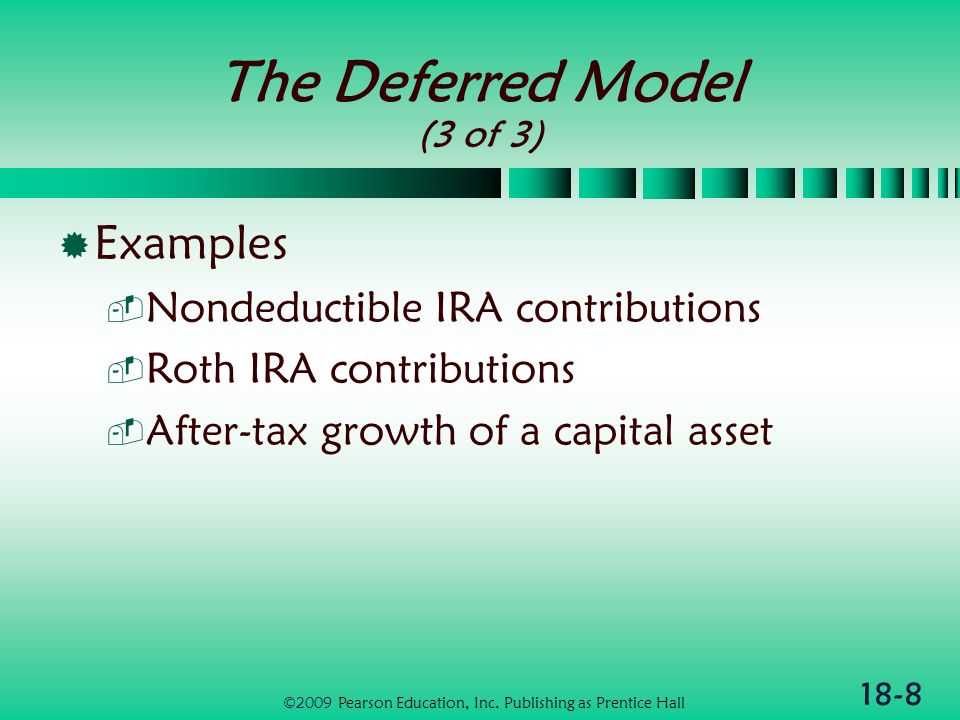 18-9 The Exempt Model (1 of 3) Only after-tax dollars invested Earnings on investment exempt from explicit taxation Special case of current or deferred model with tax rate = 0% ©2009 Pearson Education, Inc.