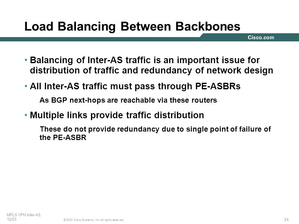 24 © 2003 Cisco Systems, Inc. All rights reserved. MPLS VPN Inter-AS, 12/03 Balancing of Inter-AS traffic is an important issue for distribution of tr
