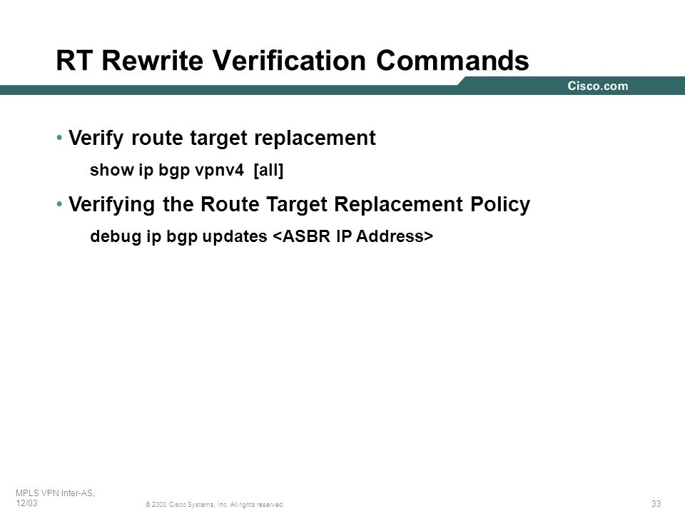 33 © 2003 Cisco Systems, Inc. All rights reserved. MPLS VPN Inter-AS, 12/03 RT Rewrite Verification Commands Verify route target replacement show ip b