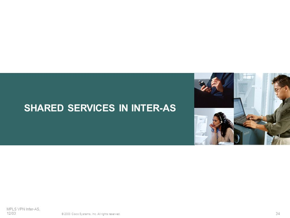 34 © 2003 Cisco Systems, Inc. All rights reserved. MPLS VPN Inter-AS, 12/03 SHARED SERVICES IN INTER-AS