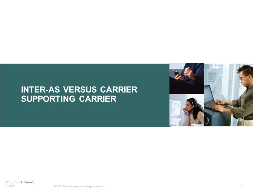 36 © 2003 Cisco Systems, Inc. All rights reserved. MPLS VPN Inter-AS, 12/03 INTER-AS VERSUS CARRIER SUPPORTING CARRIER