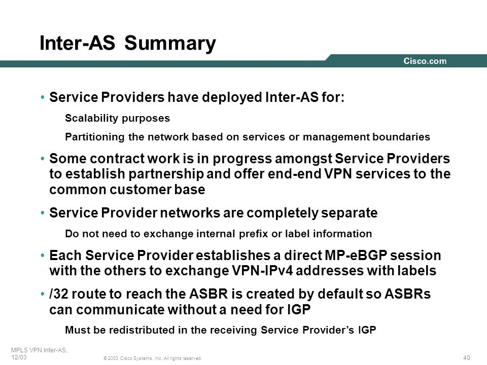 40 © 2003 Cisco Systems, Inc. All rights reserved. MPLS VPN Inter-AS, 12/03 Service Providers have deployed Inter-AS for: Scalability purposes Partiti