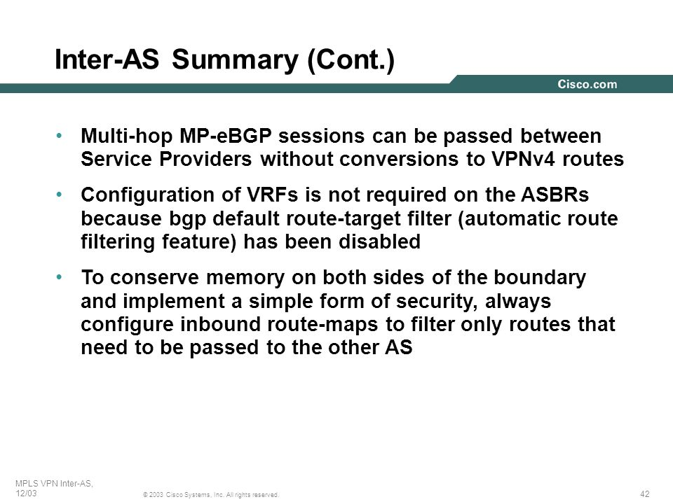 42 © 2003 Cisco Systems, Inc. All rights reserved. MPLS VPN Inter-AS, 12/03 Multi-hop MP-eBGP sessions can be passed between Service Providers without