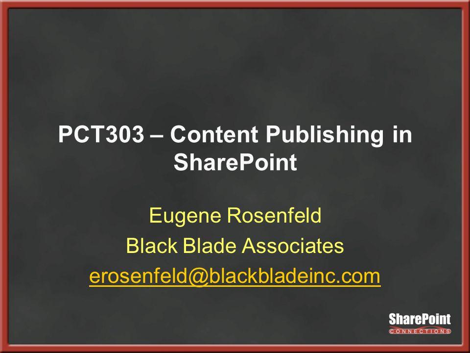 PCT303 – Content Publishing in SharePoint Eugene Rosenfeld Black Blade Associates erosenfeld@blackbladeinc.com