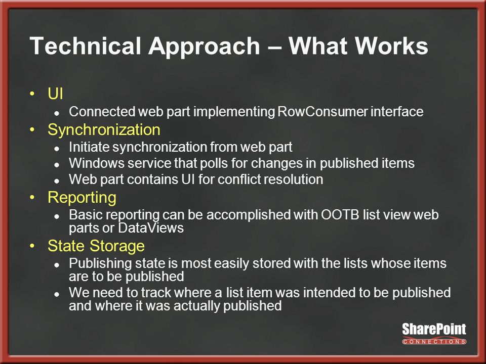 Technical Approach – What Works UI Connected web part implementing RowConsumer interface Synchronization Initiate synchronization from web part Windows service that polls for changes in published items Web part contains UI for conflict resolution Reporting Basic reporting can be accomplished with OOTB list view web parts or DataViews State Storage Publishing state is most easily stored with the lists whose items are to be published We need to track where a list item was intended to be published and where it was actually published