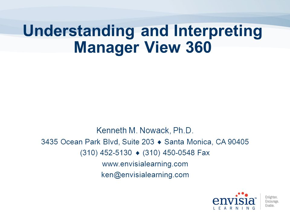Understanding and Interpreting Manager View 360 Kenneth M. Nowack, Ph.D. 3435 Ocean Park Blvd, Suite 203 Santa Monica, CA 90405 (310) 452-5130 (310) 4