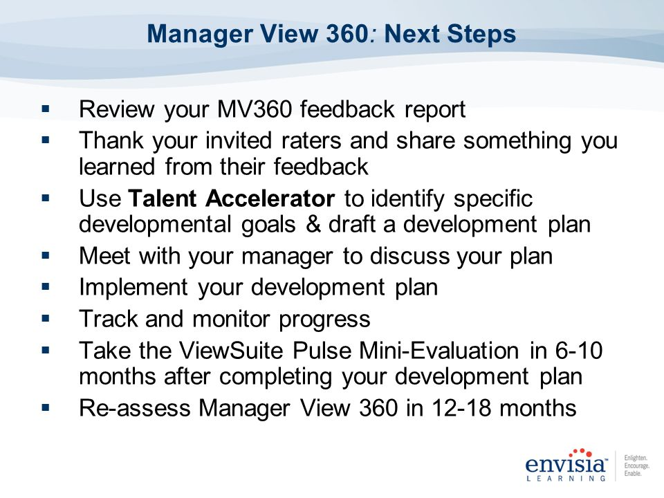 Manager View 360: Next Steps Review your MV360 feedback report Thank your invited raters and share something you learned from their feedback Use Talen