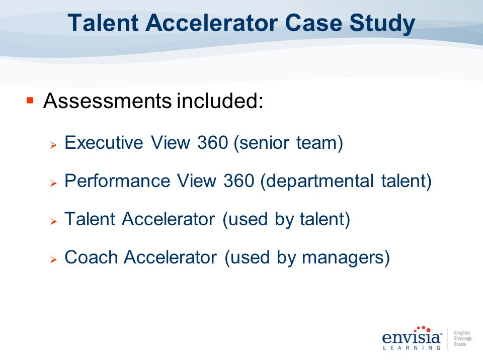 Assessments included: Executive View 360 (senior team) Performance View 360 (departmental talent) Talent Accelerator (used by talent) Coach Accelerato