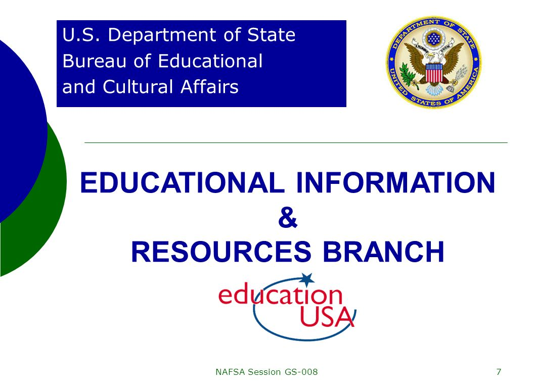 NAFSA Session GS-0087 U.S. Department of State Bureau of Educational and Cultural Affairs EDUCATIONAL INFORMATION & RESOURCES BRANCH