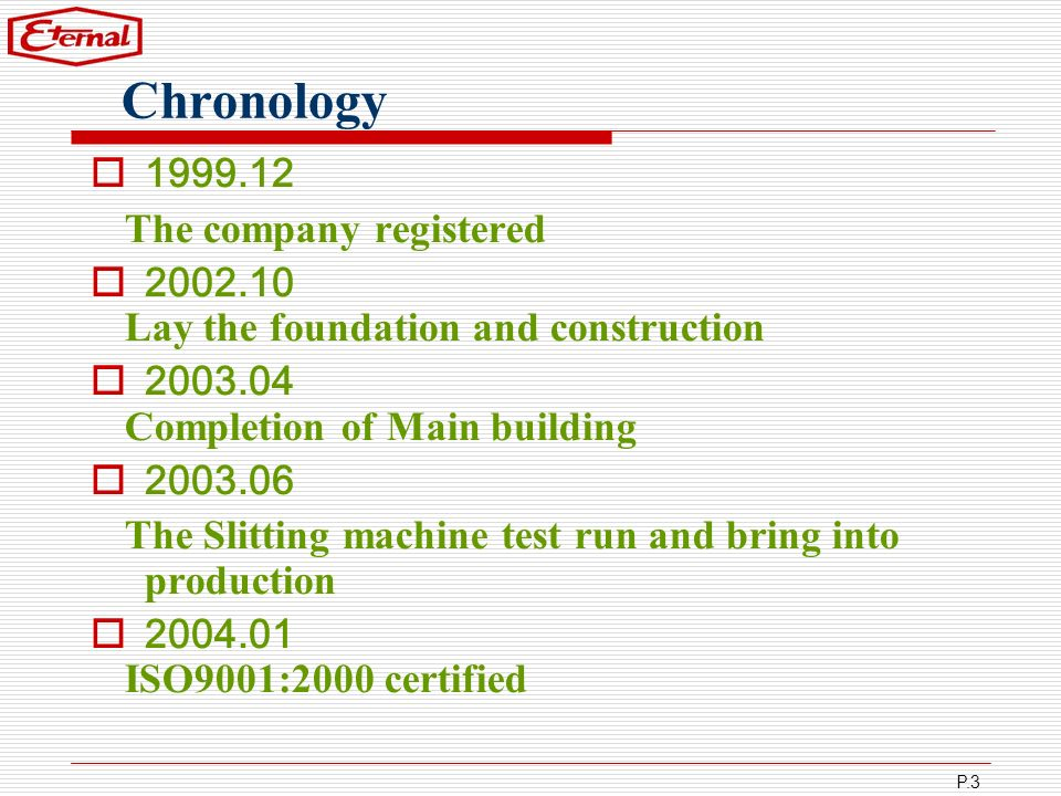 P.3 Chronology 1999.12 The company registered 2002.10 Lay the foundation and construction 2003.04 Completion of Main building 2003.06 The Slitting mac