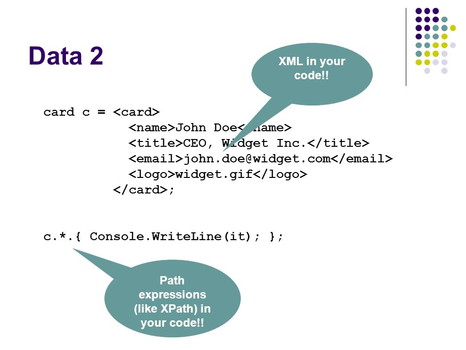 Data 2 card c = John Doe CEO, Widget Inc. john.doe@widget.com widget.gif ; c.*.{ Console.WriteLine(it); }; XML in your code!! Path expressions (like X